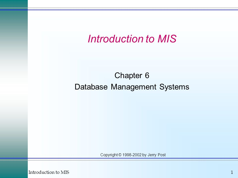 Introduction to MIS1 Copyright © 1998-2002 by Jerry Post Introduction to MIS Chapter 6 Database Management Systems