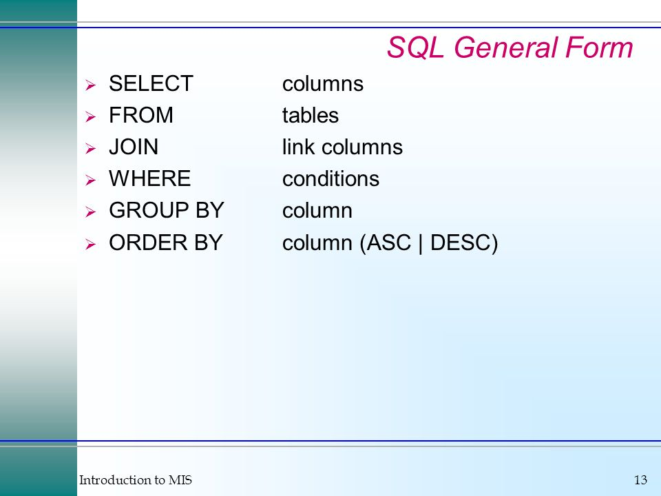 Introduction to MIS13 SQL General Form SELECTcolumns FROMtables JOINlink columns WHEREconditions GROUP BYcolumn ORDER BYcolumn (ASC | DESC)