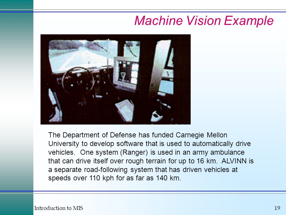 Introduction to MIS19 Machine Vision Example The Department of Defense has funded Carnegie Mellon University to develop software that is used to automatically drive vehicles.