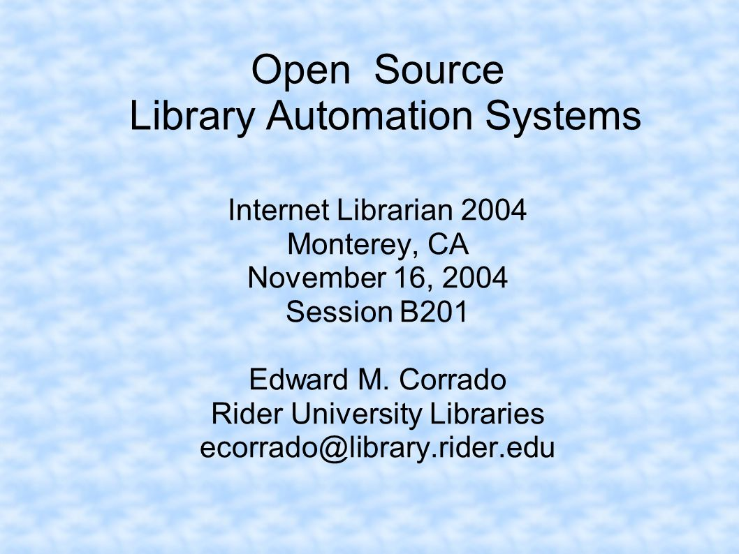 Open Source Library Automation Systems Internet Librarian 2004 Monterey, CA November 16, 2004 Session B201 Edward M. Corrado Rider University Librarie