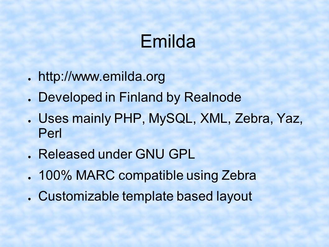 Emilda http://www.emilda.org Developed in Finland by Realnode Uses mainly PHP, MySQL, XML, Zebra, Yaz, Perl Released under GNU GPL 100% MARC compatibl