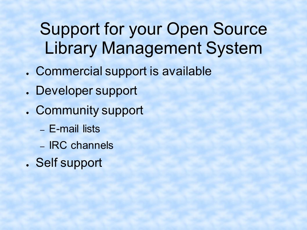 Support for your Open Source Library Management System Commercial support is available Developer support Community support – E-mail lists – IRC channe