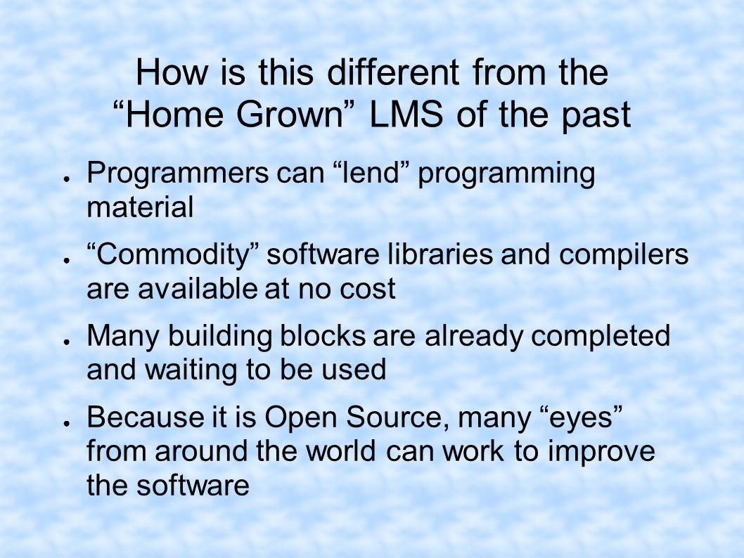 How is this different from the Home Grown LMS of the past Programmers can lend programming material Commodity software libraries and compilers are ava