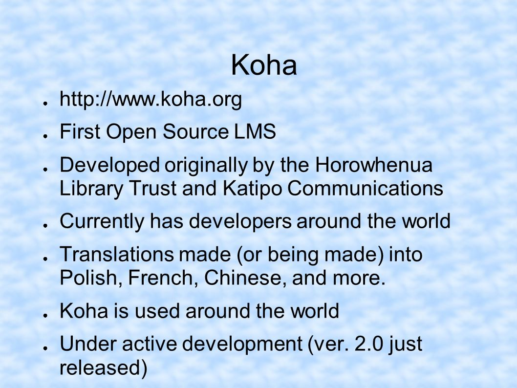 Koha http://www.koha.org First Open Source LMS Developed originally by the Horowhenua Library Trust and Katipo Communications Currently has developers