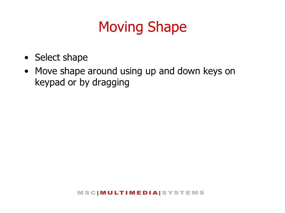 Moving Shape Select shape Move shape around using up and down keys on keypad or by dragging