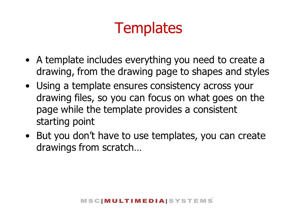 Templates A template includes everything you need to create a drawing, from the drawing page to shapes and styles Using a template ensures consistency