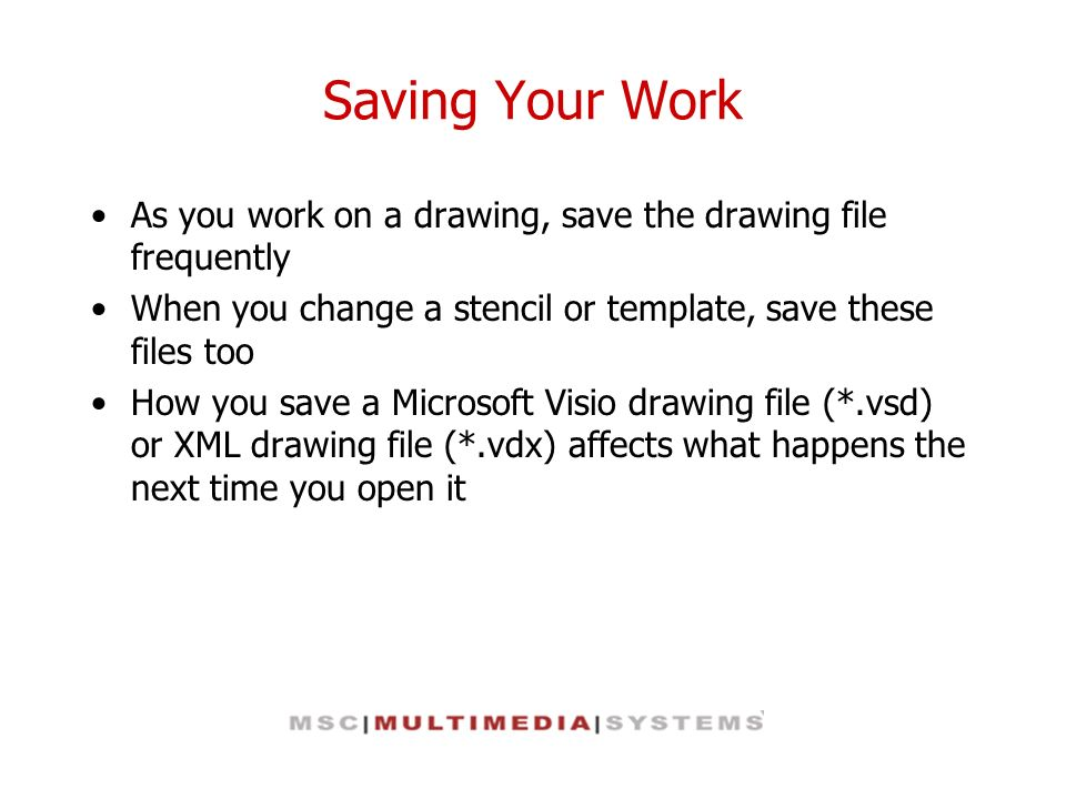 Saving Your Work As you work on a drawing, save the drawing file frequently When you change a stencil or template, save these files too How you save a