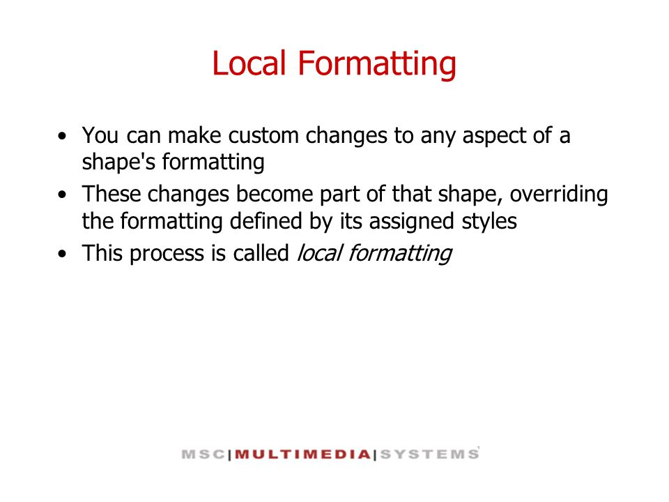 Local Formatting You can make custom changes to any aspect of a shape's formatting These changes become part of that shape, overriding the formatting