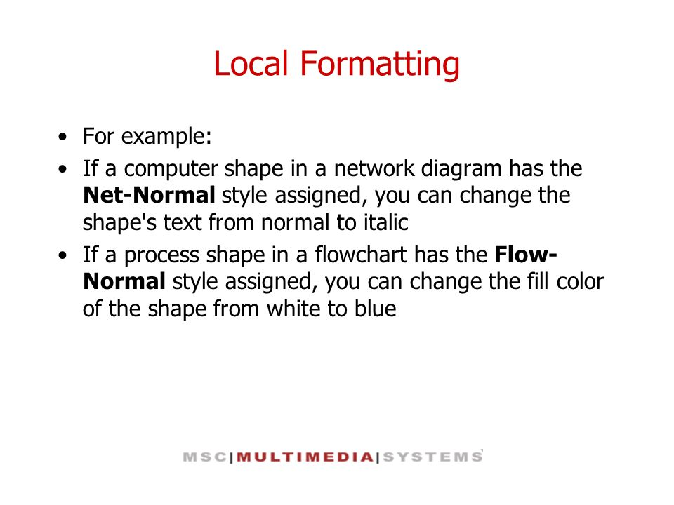 Local Formatting For example: If a computer shape in a network diagram has the Net-Normal style assigned, you can change the shape's text from normal