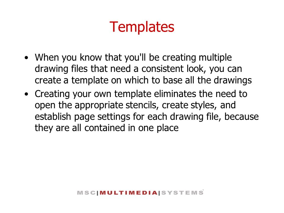 Templates When you know that you'll be creating multiple drawing files that need a consistent look, you can create a template on which to base all the