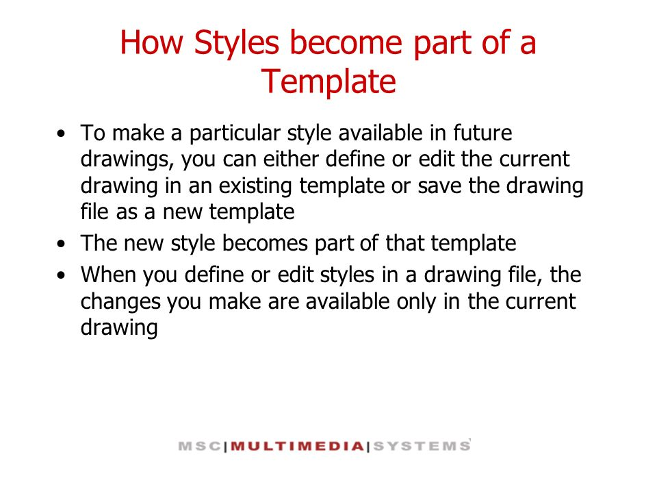 How Styles become part of a Template To make a particular style available in future drawings, you can either define or edit the current drawing in an