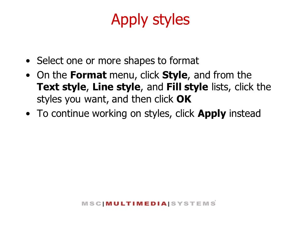 Apply styles Select one or more shapes to format On the Format menu, click Style, and from the Text style, Line style, and Fill style lists, click the