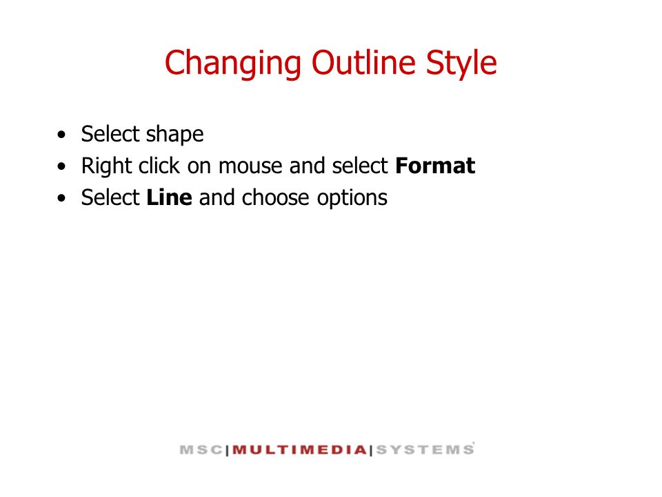 Changing Outline Style Select shape Right click on mouse and select Format Select Line and choose options