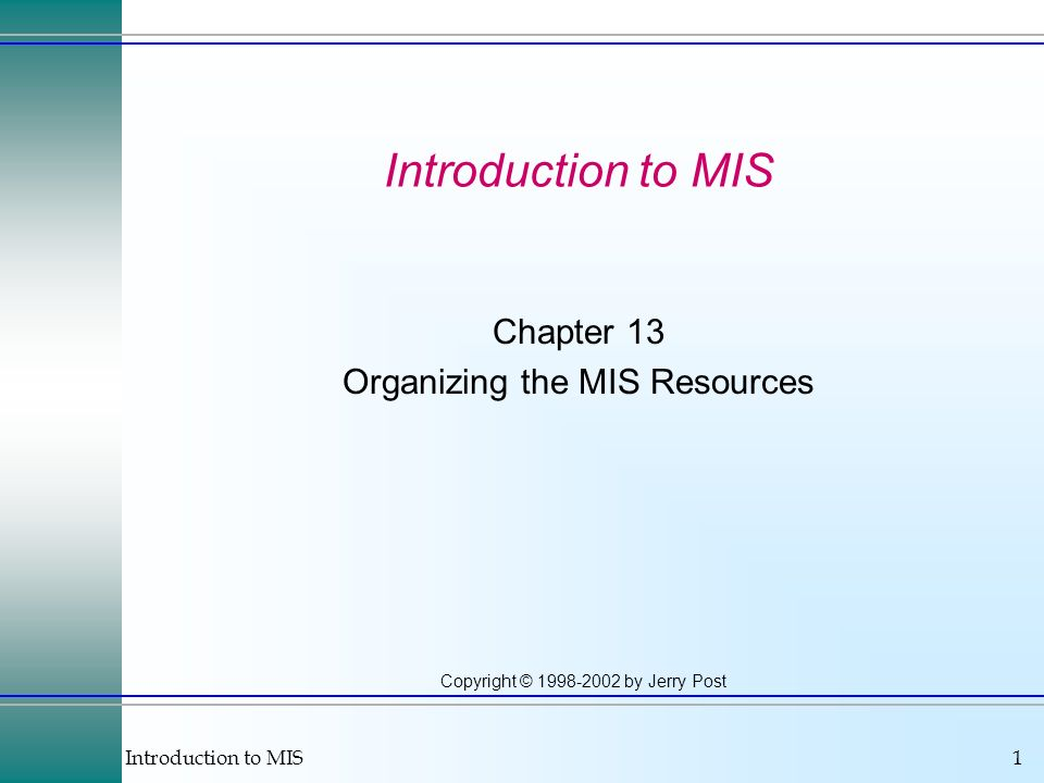 Introduction to MIS1 Copyright © 1998-2002 by Jerry Post Introduction to MIS Chapter 13 Organizing the MIS Resources