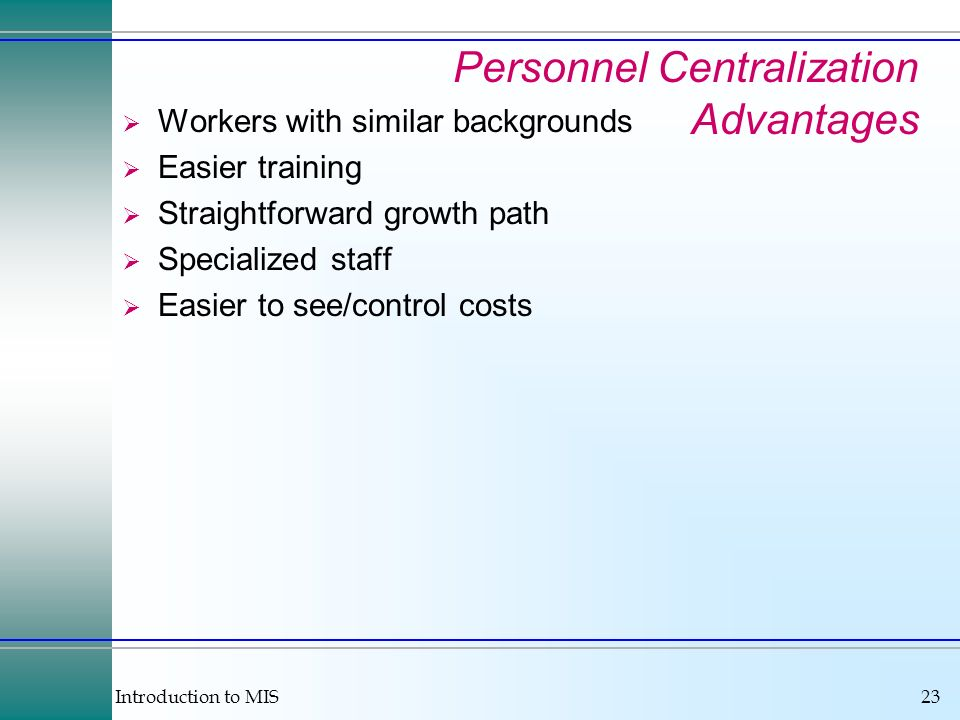 Introduction to MIS23 Personnel Centralization Advantages Workers with similar backgrounds Easier training Straightforward growth path Specialized sta