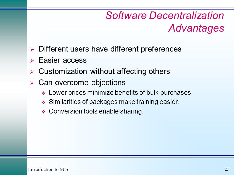 Introduction to MIS27 Software Decentralization Advantages Different users have different preferences Easier access Customization without affecting ot