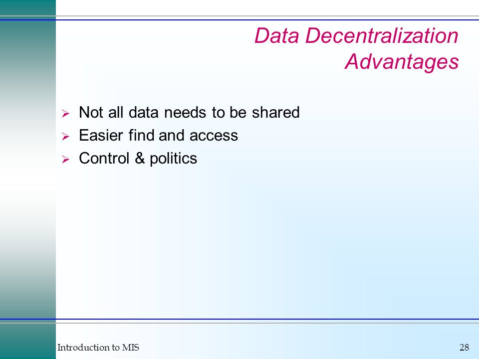 Introduction to MIS28 Data Decentralization Advantages Not all data needs to be shared Easier find and access Control & politics