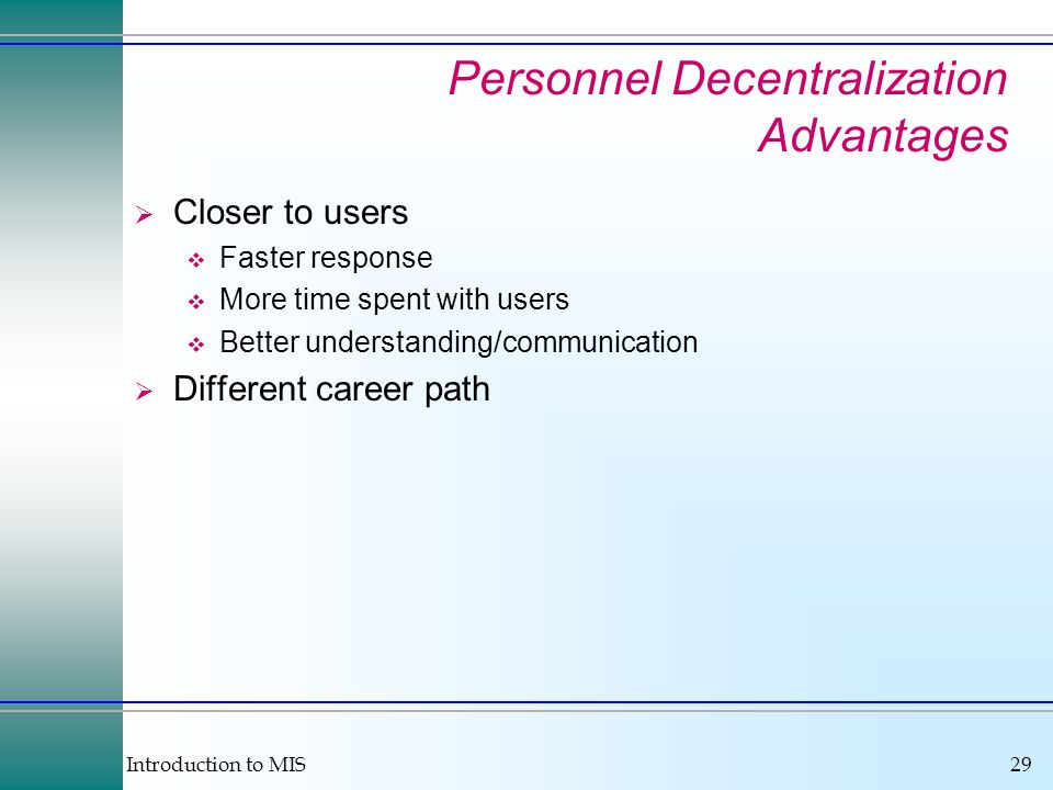 Introduction to MIS29 Personnel Decentralization Advantages Closer to users Faster response More time spent with users Better understanding/communication Different career path