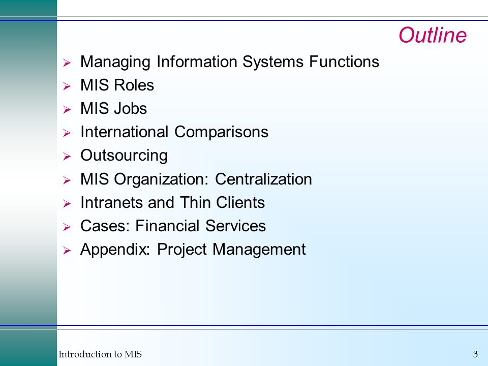 Introduction to MIS3 Outline Managing Information Systems Functions MIS Roles MIS Jobs International Comparisons Outsourcing MIS Organization: Centralization Intranets and Thin Clients Cases: Financial Services Appendix: Project Management