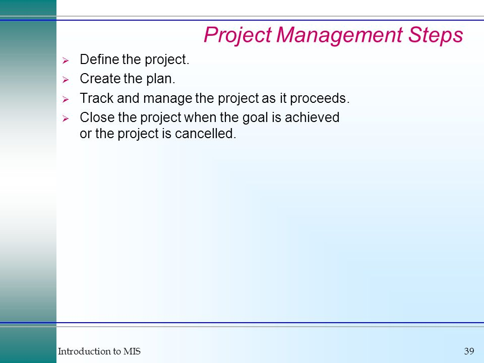 Introduction to MIS39 Project Management Steps Define the project. Create the plan. Track and manage the project as it proceeds. Close the project whe