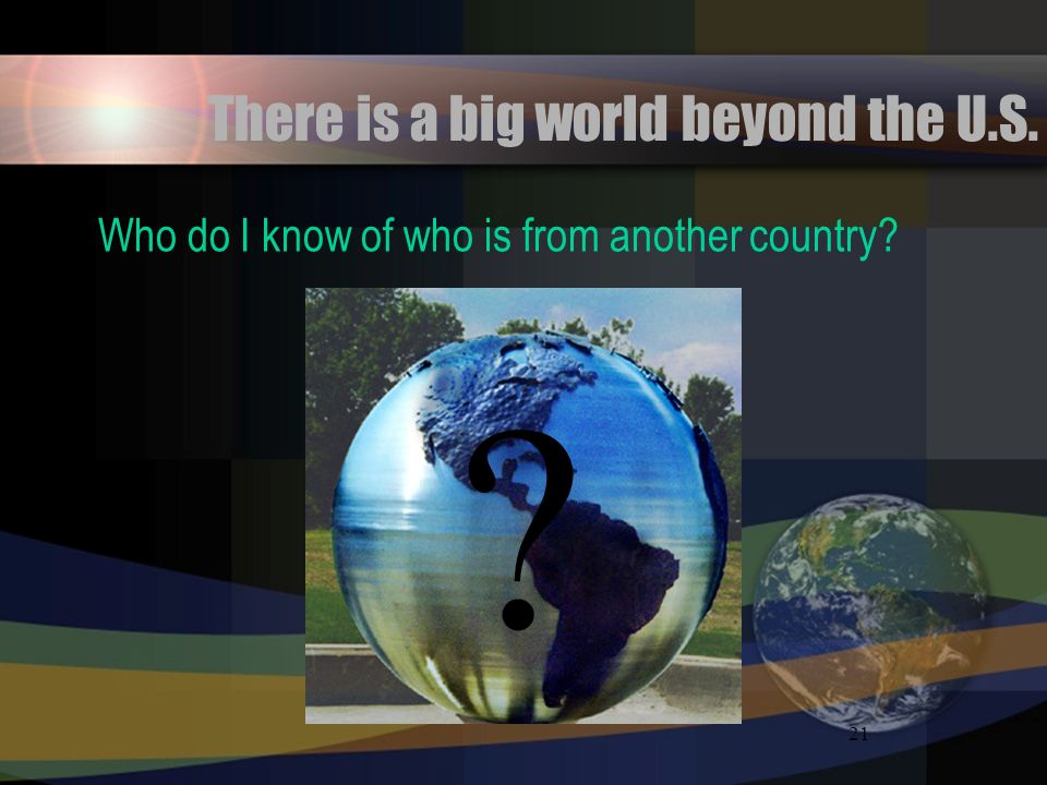 21 There is a big world beyond the U.S. Who do I know of who is from another country