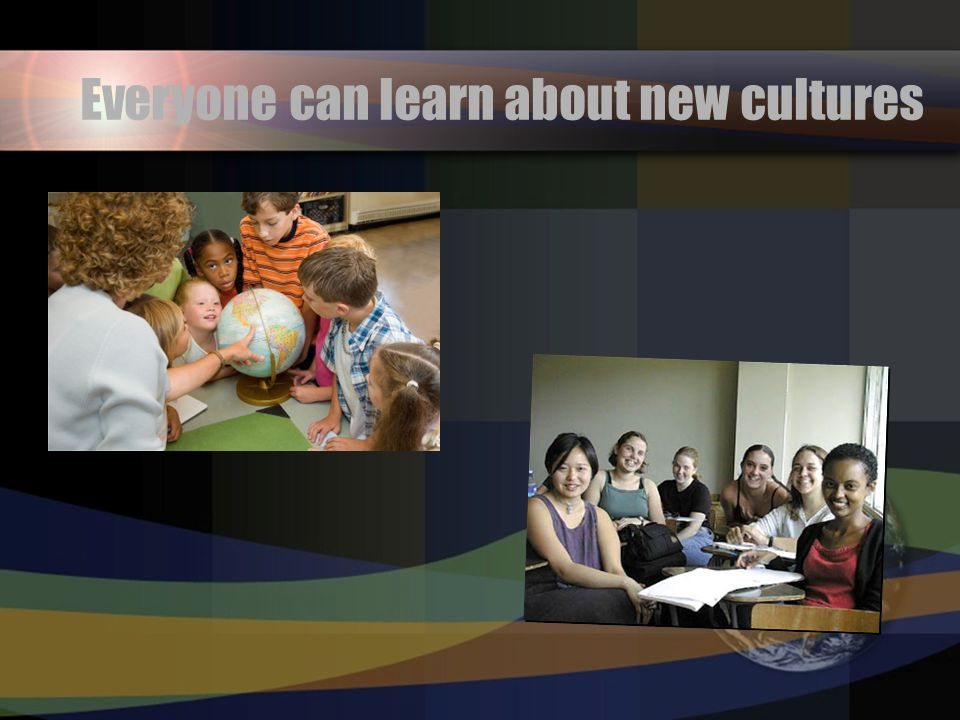 Everyone can learn about new cultures