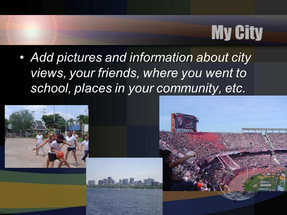 6 My City Add pictures and information about city views, your friends, where you went to school, places in your community, etc.