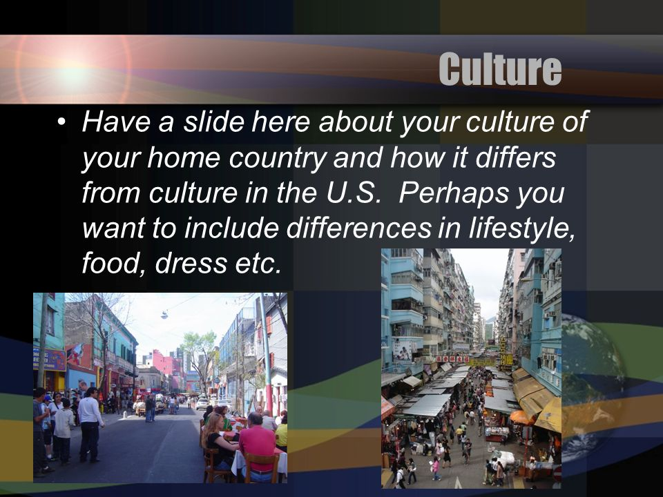 7 Culture Have a slide here about your culture of your home country and how it differs from culture in the U.S.