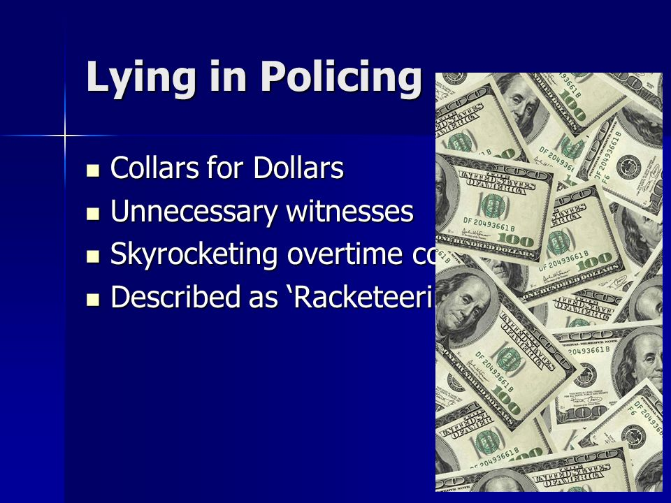 Lying in Policing Collars for Dollars Collars for Dollars Unnecessary witnesses Unnecessary witnesses Skyrocketing overtime costs Skyrocketing overtime costs Described as Racketeering Described as Racketeering