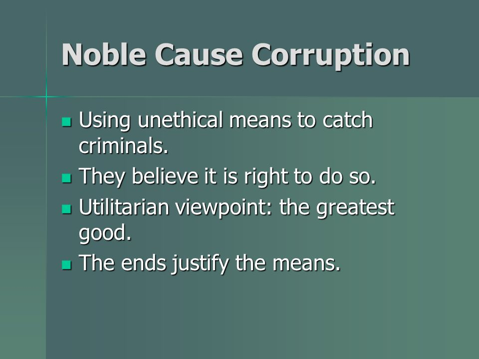 Noble Cause Corruption Using unethical means to catch criminals. Using unethical means to catch criminals. They believe it is right to do so. They bel
