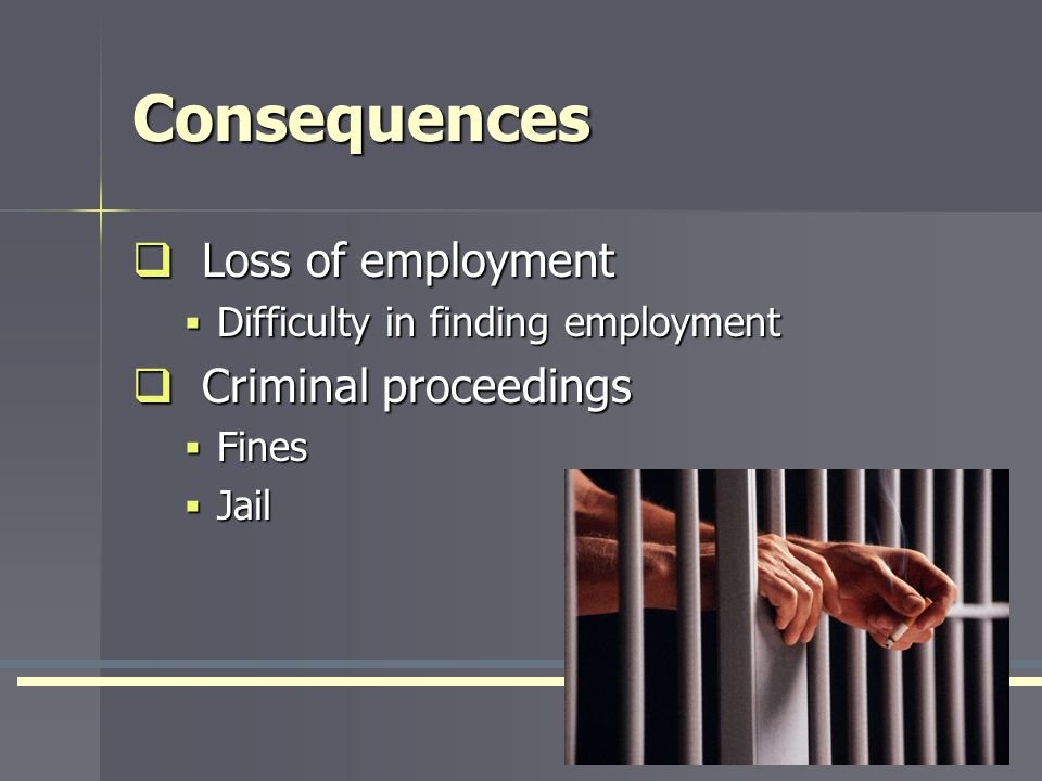 Consequences Loss of employment Loss of employment Difficulty in finding employment Difficulty in finding employment Criminal proceedings Criminal pro