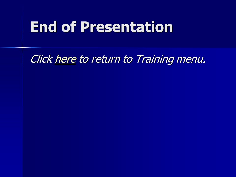 End of Presentation Click here to return to Training menu. here