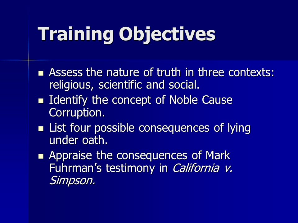 Training Objectives Assess the nature of truth in three contexts: religious, scientific and social. Assess the nature of truth in three contexts: reli