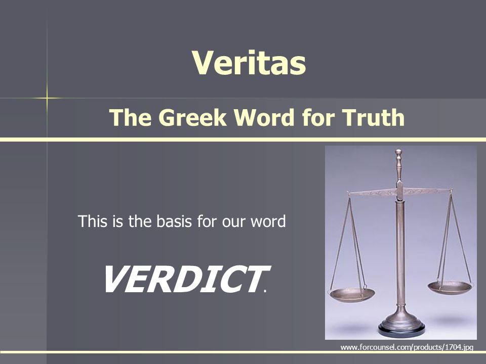 Veritas This is the basis for our word VERDICT. The Greek Word for Truth www.forcounsel.com/products/1704.jpg