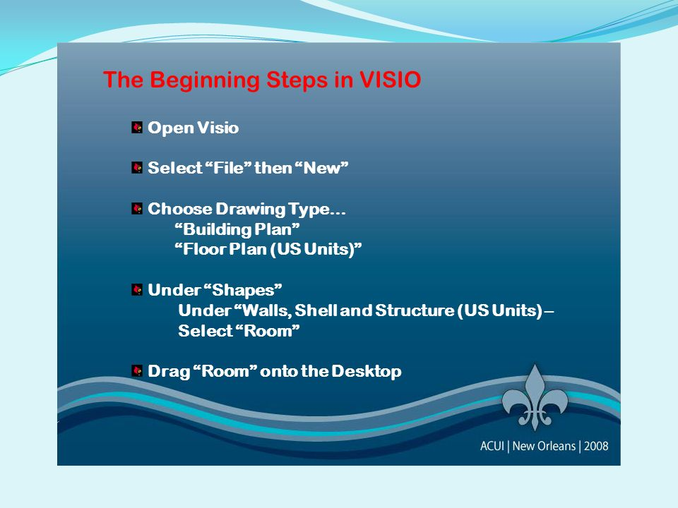 The Beginning Steps in VISIO Open Visio Select File then New Choose Drawing Type… Building Plan Floor Plan (US Units) Under Shapes Under Walls, Shell