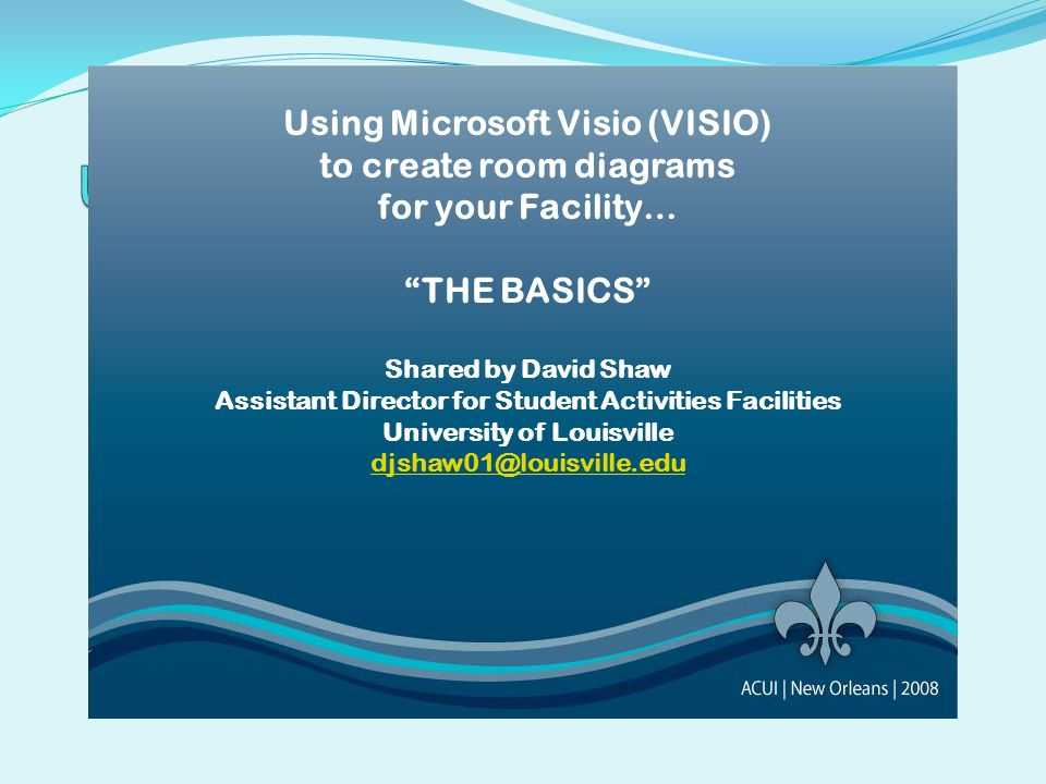 Using Microsoft Visio (VISIO) to create room diagrams for your Facility… THE BASICS Shared by David Shaw Assistant Director for Student Activities Fac