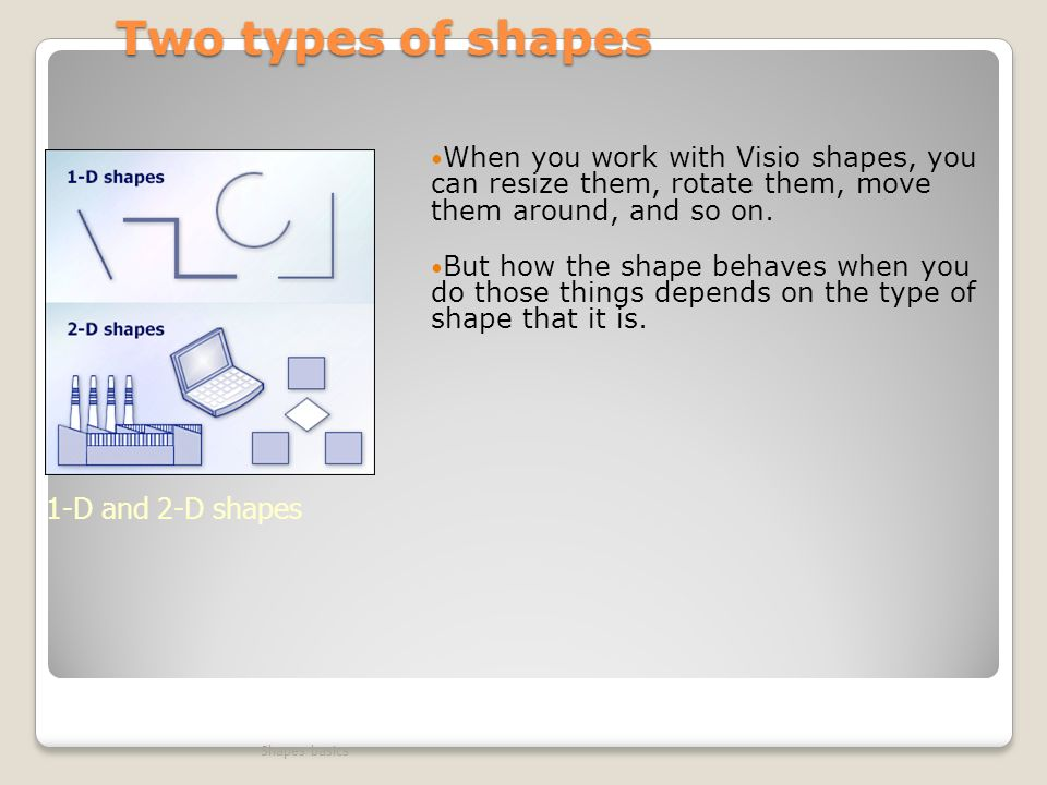 Two types of shapes When you work with Visio shapes, you can resize them, rotate them, move them around, and so on.