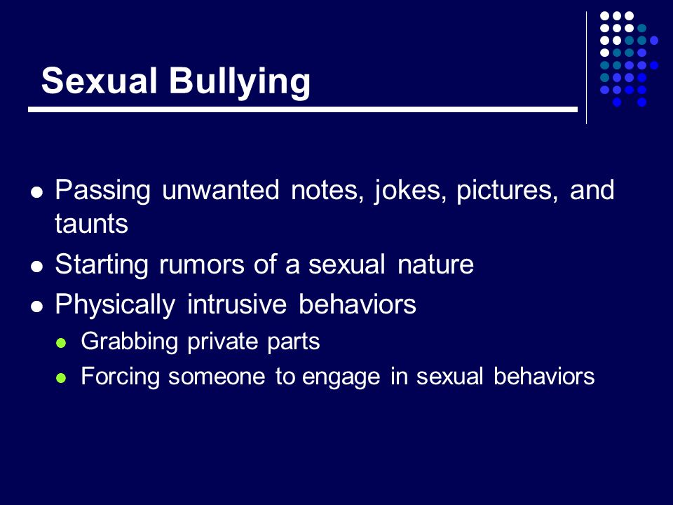 Sexual Bullying Passing unwanted notes, jokes, pictures, and taunts Starting rumors of a sexual nature Physically intrusive behaviors Grabbing private