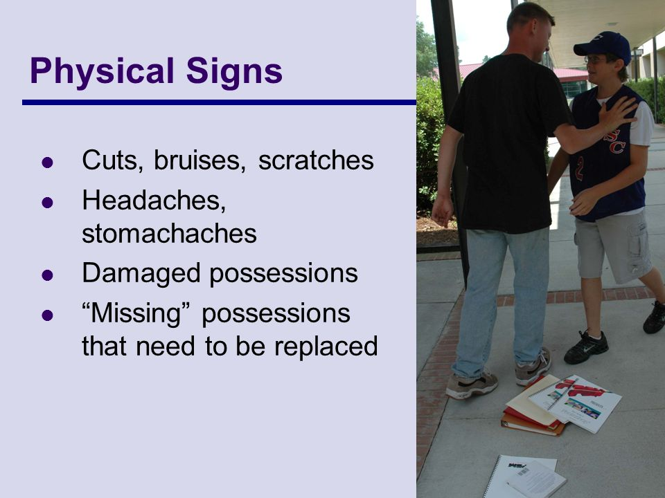 Physical Signs Cuts, bruises, scratches Headaches, stomachaches Damaged possessions Missing possessions that need to be replaced