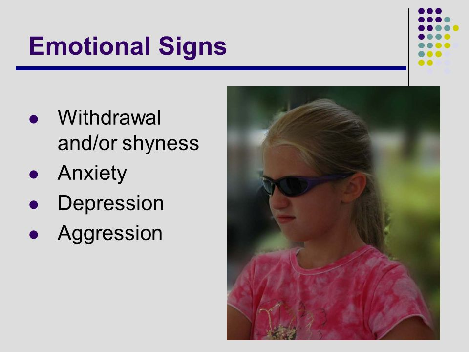 Emotional Signs Withdrawal and/or shyness Anxiety Depression Aggression
