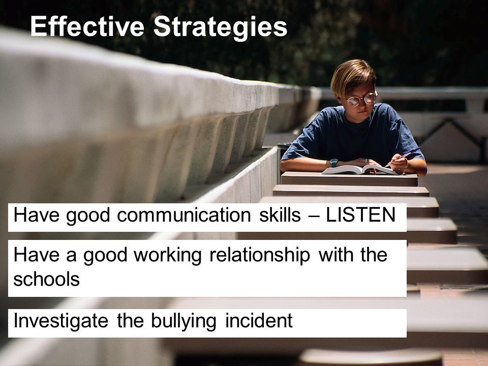 Effective Strategies Have good communication skills – LISTEN Have a good working relationship with the schools Investigate the bullying incident