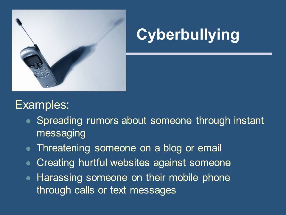Cyberbullying Examples: Spreading rumors about someone through instant messaging Threatening someone on a blog or email Creating hurtful websites agai