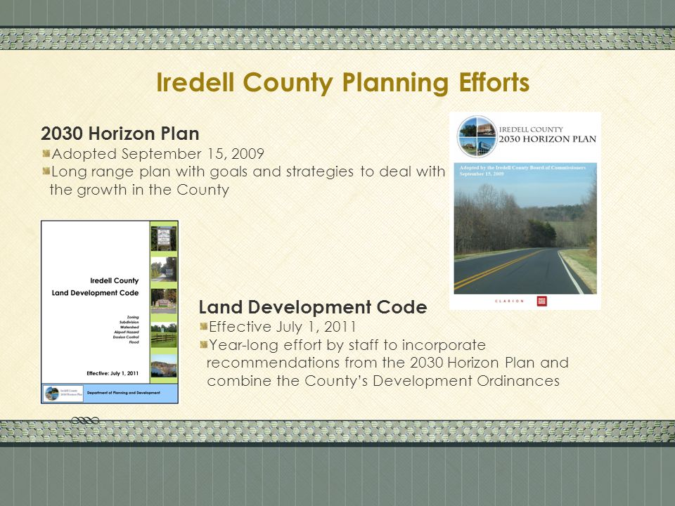 Iredell County Planning Efforts 2030 Horizon Plan Adopted September 15, 2009 Long range plan with goals and strategies to deal with the growth in the County Land Development Code Effective July 1, 2011 Year-long effort by staff to incorporate recommendations from the 2030 Horizon Plan and combine the Countys Development Ordinances