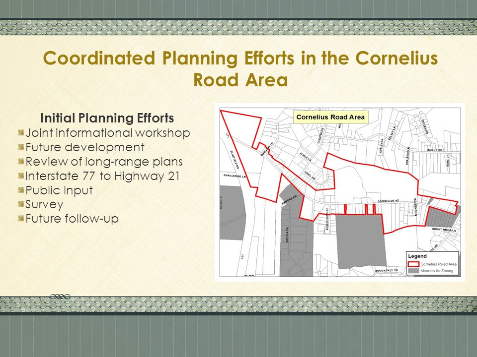 Coordinated Planning Efforts in the Cornelius Road Area Initial Planning Efforts Joint informational workshop Future development Review of long-range plans Interstate 77 to Highway 21 Public Input Survey Future follow-up