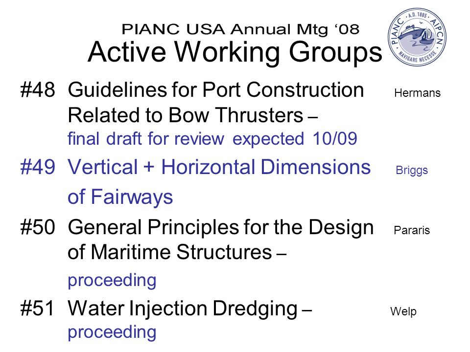 Active Working Groups #48Guidelines for Port Construction Hermans Related to Bow Thrusters – final draft for review expected 10/09 #49Vertical + Horizontal Dimensions Briggs of Fairways #50General Principles for the Design Pararis of Maritime Structures – proceeding #51Water Injection Dredging – Welp proceeding