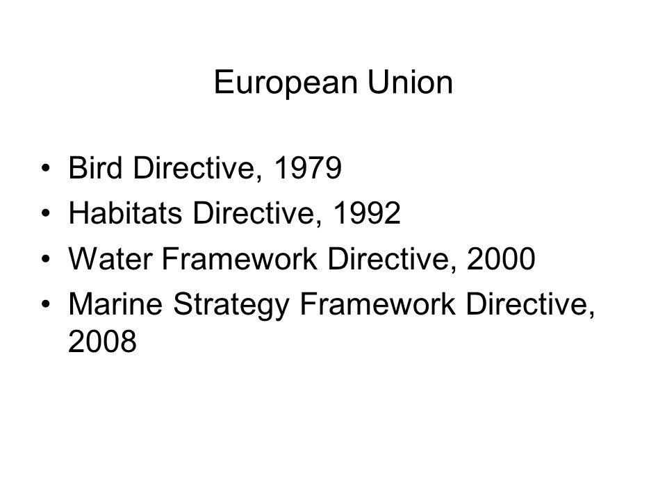 European Union Bird Directive, 1979 Habitats Directive, 1992 Water Framework Directive, 2000 Marine Strategy Framework Directive, 2008