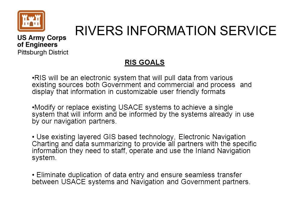 RIVERS INFORMATION SERVICE RIS GOALS RIS will be an electronic system that will pull data from various existing sources both Government and commercial and process and display that information in customizable user friendly formats Modify or replace existing USACE systems to achieve a single system that will inform and be informed by the systems already in use by our navigation partners.