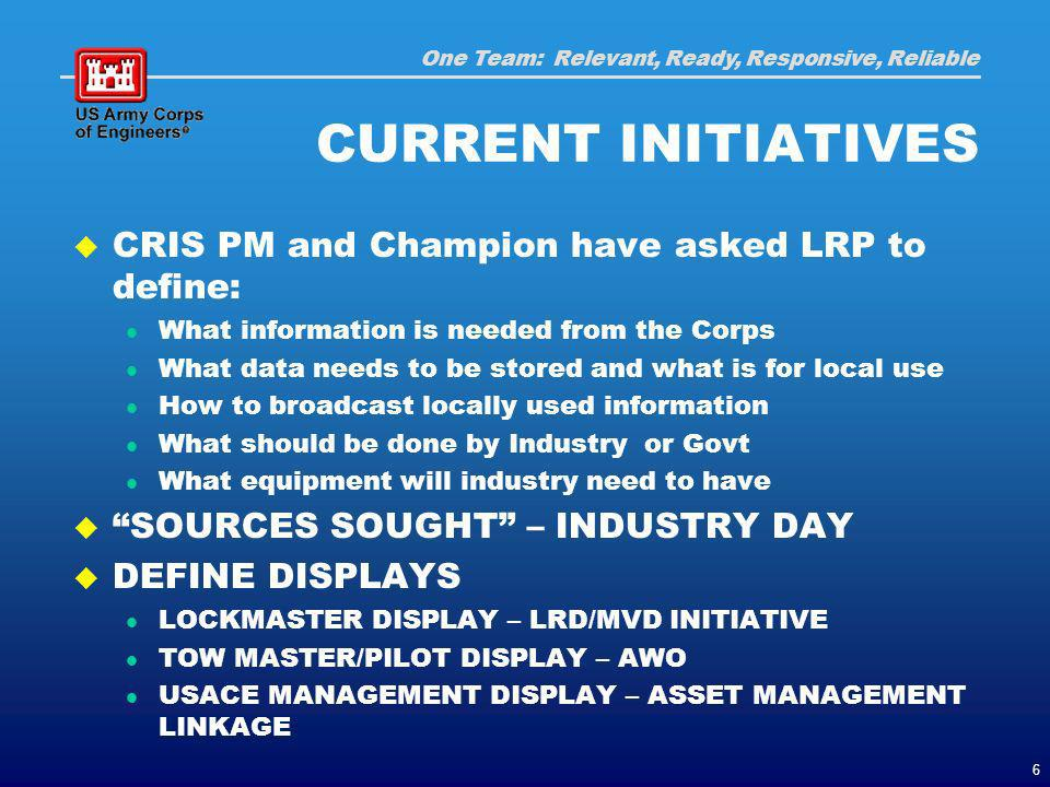 One Team: Relevant, Ready, Responsive, Reliable 6 CURRENT INITIATIVES CRIS PM and Champion have asked LRP to define: What information is needed from the Corps What data needs to be stored and what is for local use How to broadcast locally used information What should be done by Industry or Govt What equipment will industry need to have SOURCES SOUGHT – INDUSTRY DAY DEFINE DISPLAYS LOCKMASTER DISPLAY – LRD/MVD INITIATIVE TOW MASTER/PILOT DISPLAY – AWO USACE MANAGEMENT DISPLAY – ASSET MANAGEMENT LINKAGE