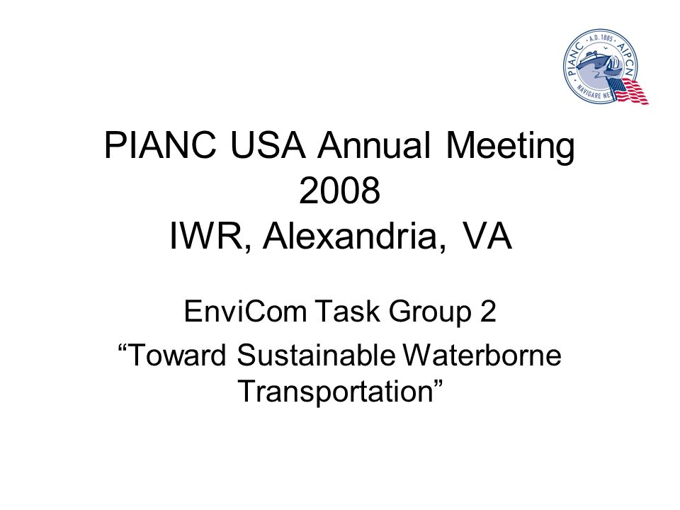 PIANC USA Annual Meeting 2008 IWR, Alexandria, VA EnviCom Task Group 2 Toward Sustainable Waterborne Transportation