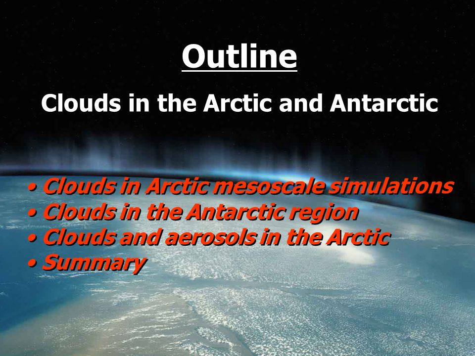 Outline Clouds in the Arctic and Antarctic Clouds in Arctic mesoscale simulations Clouds in the Antarctic region Clouds and aerosols in the Arctic Summary Clouds in Arctic mesoscale simulations Clouds in the Antarctic region Clouds and aerosols in the Arctic Summary